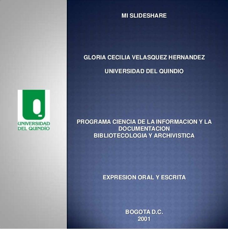 MI SLIDESHARE GLORIA CECILIA VELASQUEZ HERNANDEZ        UNIVERSIDAD DEL QUINDIOPROGRAMA CIENCIA DE LA INFORMACION Y LA    ...