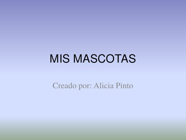 MIS MASCOTAS<br />Creado por: Alicia Pinto<br />