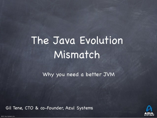 The Java Evolution Mismatch Why you need a better JVM  Gil Tene, CTO & co-Founder, Azul Systems ©2011 Azul Systems, Inc.	 ...