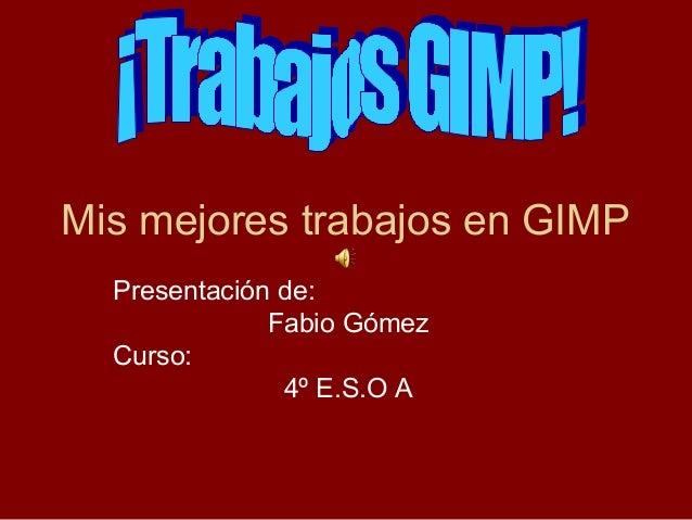 Mis mejores trabajos en GIMP  Presentación de:              Fabio Gómez  Curso:               4º E.S.O A