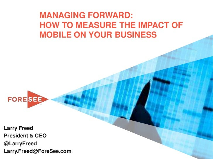 MANAGING FORWARD:            HOW TO MEASURE THE IMPACT OF            MOBILE ON YOUR BUSINESSLarry FreedPresident & CEO@Lar...