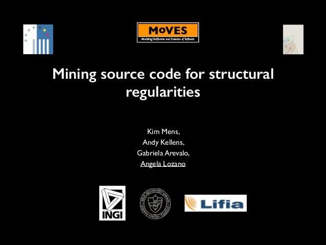 Mining source code for structural regularities Kim Mens,   Andy Kellens,   Gabriela Arevalo,   Angela Lozano