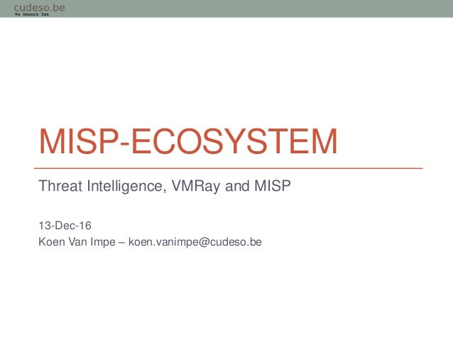 MISP-ECOSYSTEM Threat Intelligence, VMRay and MISP 13-Dec-16 Koen Van Impe – koen.vanimpe@cudeso.be