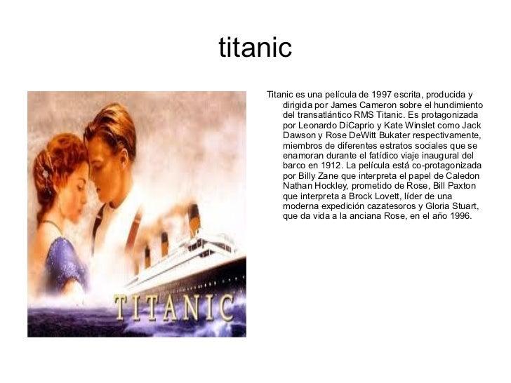 titanic <ul><li>Titanic es una película de 1997 escrita, producida y dirigida por James Cameron sobre el hundimiento del t...
