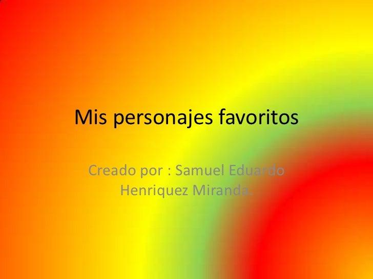 Mis personajes favoritos Creado por : Samuel Eduardo     Henriquez Miranda.