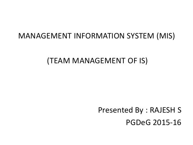 MANAGEMENT INFORMATION SYSTEM (MIS) (TEAM MANAGEMENT OF IS) Presented By : RAJESH S PGDeG 2015-16