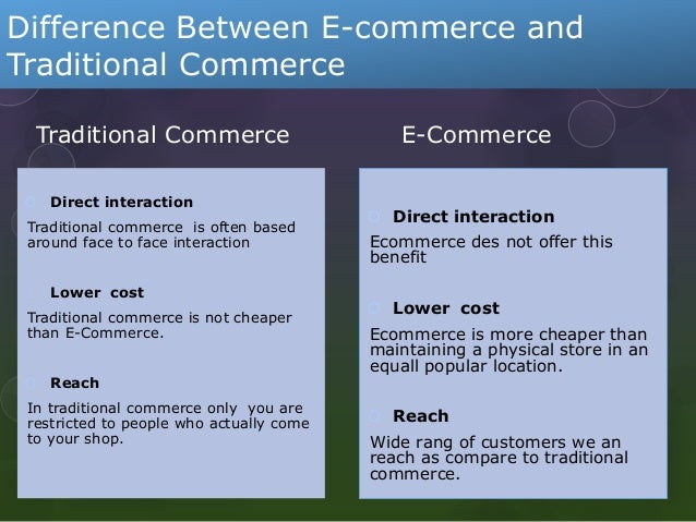 compare and contrast the traditional business model with the e commerce model Traditional commerce is concerned with the supply side in contrast, the resource focus of e-commerce is the demand side in traditional commerce, the business relationship is vertical or linear, while in the case of e-commerce there is directness in command leading to a horizontal business relationship.
