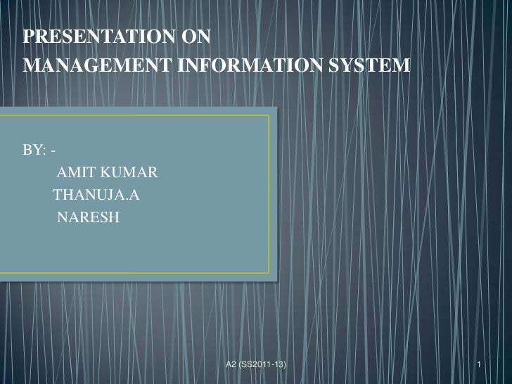 PRESENTATION ONMANAGEMENT INFORMATION SYSTEMBY: -    AMIT KUMAR    THANUJA.A    NARESH                 A2 (SS2011-13)   1