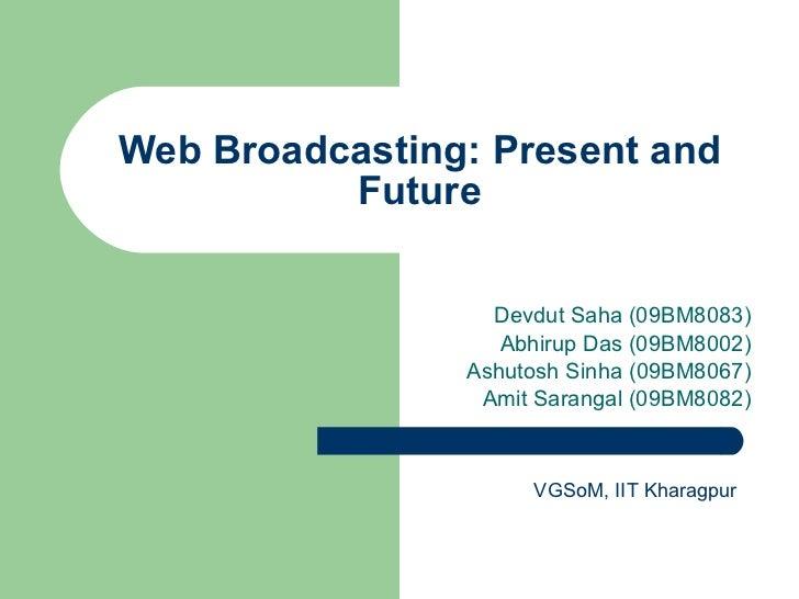 Web Broadcasting: Present and Future Devdut Saha (09BM8083) Abhirup Das (09BM8002) Ashutosh Sinha (09BM8067) Amit Sarangal...