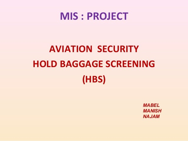 MIS : PROJECT AVIATION SECURITY HOLD BAGGAGE SCREENING (HBS) MABEL MANISH NAJAM
