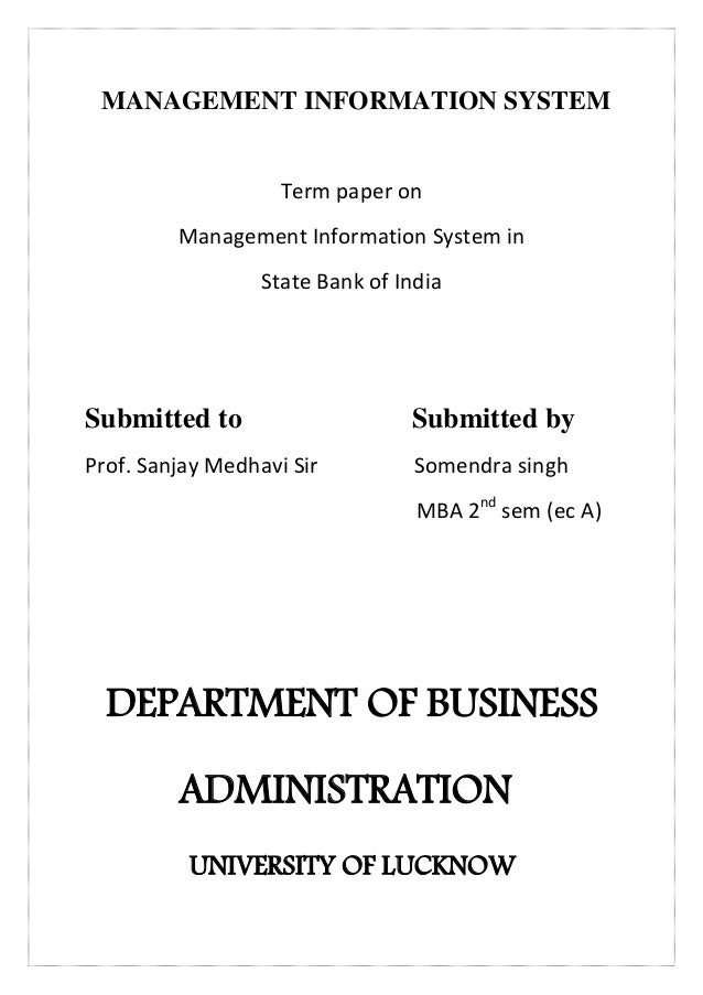 MANAGEMENT INFORMATION SYSTEM Term paper on Management Information System in State Bank of India Submitted to Submitted by...