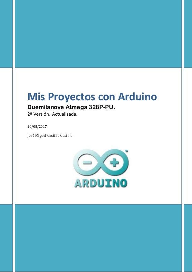 Mis Proyectos con Arduino Duemilanove Atmega 328P-PU. 2ª Versión. Actualizada. 20/08/2017 José Miguel Castillo Castillo