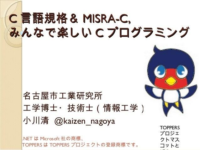 C 言語規格& MISRA-C, みんなで楽しい C プログラミング  名古屋市工業研究所 工学博士・技術士(情報工学) 小川清 @kaizen_nagoya .NET は Microsoft 社の商標、 TOPPERS は TOPPERS プ...