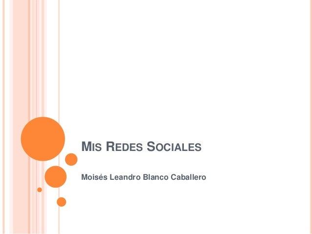 MIS REDES SOCIALES  Moisés Leandro Blanco Caballero