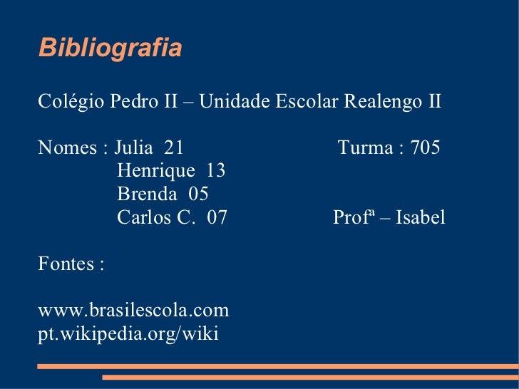 Bibliografia Colégio Pedro II – Unidade Escolar Realengo II Nomes : Julia  21  Turma : 705  Henrique  13 Brenda  05 Carlos...