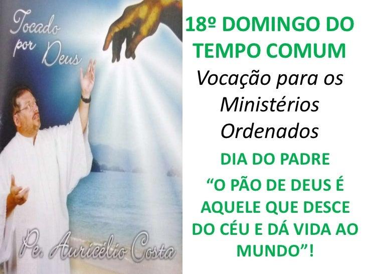 """18º DOMINGO DO TEMPO COMUM Vocação para os    Ministérios    Ordenados    DIA DO PADRE  """"O PÃO DE DEUS É AQUELE QUE DESCED..."""