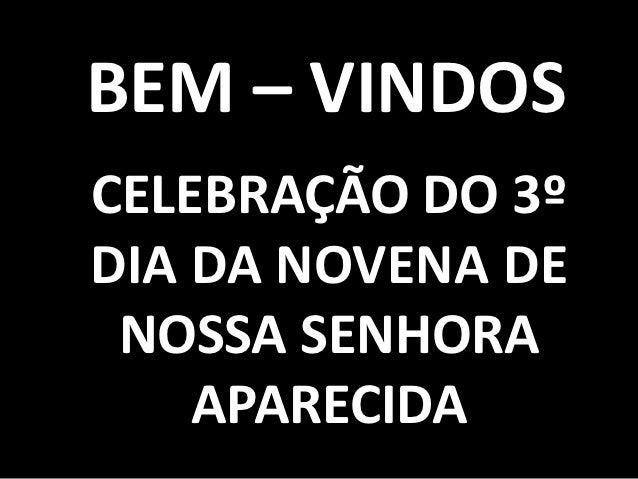 BEM – VINDOSCELEBRAÇÃO DO 3ºDIA DA NOVENA DE NOSSA SENHORA    APARECIDA