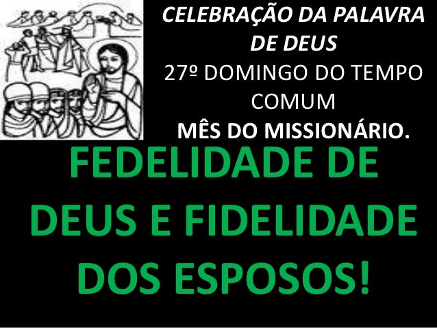 CELEBRAÇÃO DA PALAVRA            DE DEUS     27º DOMINGO DO TEMPO            COMUM      MÊS DO MISSIONÁRIO. FEDELIDADE DED...