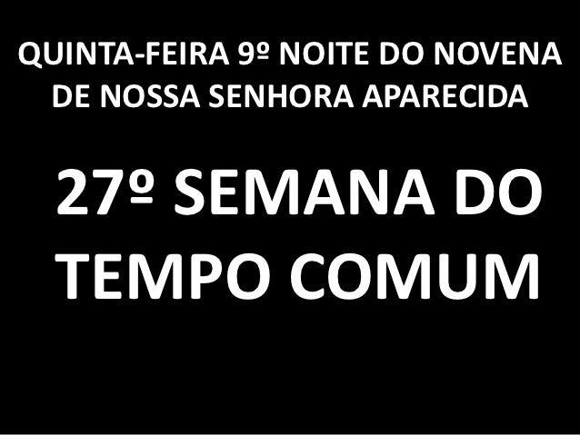 QUINTA-FEIRA 9º NOITE DO NOVENA DE NOSSA SENHORA APARECIDA  27º SEMANA DO  TEMPO COMUM