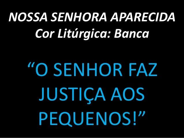 """NOSSA SENHORA APARECIDA   Cor Litúrgica: Banca  """"O SENHOR FAZ   JUSTIÇA AOS   PEQUENOS!"""""""