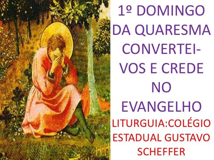 1º DOMINGODA QUARESMA  CONVERTEI- VOS E CREDE     NO EVANGELHOLITURGUIA:COLÉGIOESTADUAL GUSTAVO     SCHEFFER