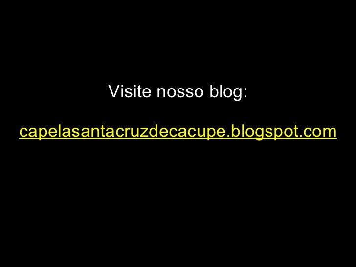 Visite nosso blog: capelasantacruzdecacupe.blogspot.com