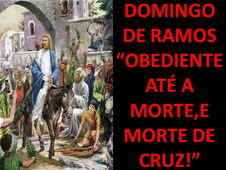 "DOMINGO DE RAMOS""OBEDIENTE   ATÉ A  MORTE,E MORTE DE  CRUZ!"""