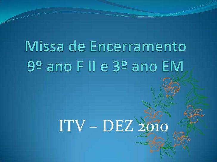 Missa de Encerramento9º ano F II e 3º ano EM<br />ITV – DEZ 2010<br />