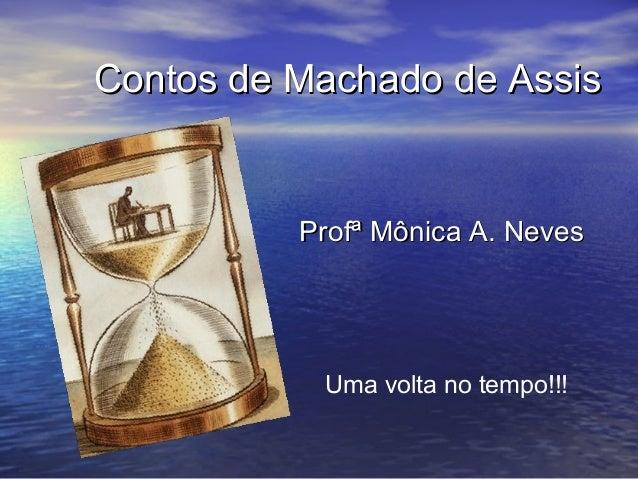 Contos de Machado de AssisContos de Machado de Assis Profª Mônica A. NevesProfª Mônica A. Neves Uma volta no tempo!!!