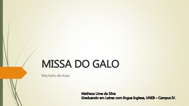 MISSA DO GALO Machado de Assis Matheus Lima da Silva Graduando em Letras com língua Inglesa, UNEB – Campus IV.