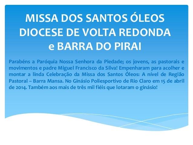 MISSA DOS SANTOS ÓLEOS DIOCESE DE VOLTA REDONDA e BARRA DO PIRAI Parabéns a Paróquia Nossa Senhora da Piedade; os jovens, ...