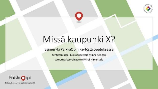 Missä kaupunki X? Esimerkki PaikkaOpin käytöstä opetuksessa tehtävän idea: luokanopettaja Minna Glogan toteutus: koordinaa...