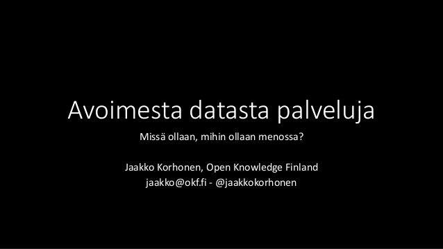Avoimesta datasta palveluja  Missä ollaan, mihin ollaan menossa?  Jaakko Korhonen, Open Knowledge Finland  jaakko@okf.fi -...