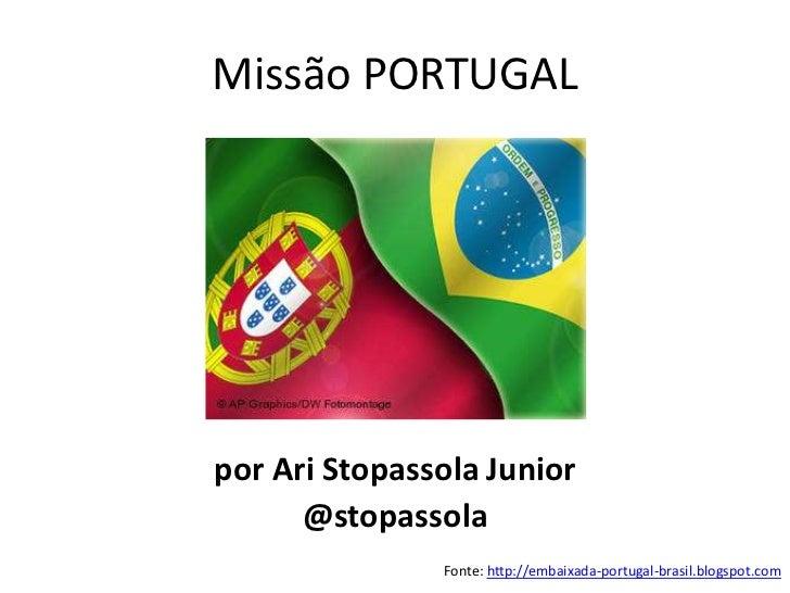 Missão PORTUGALpor Ari Stopassola Junior      @stopassola               Fonte: http://embaixada-portugal-brasil.blogspot.com