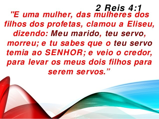 """""""E uma mulher, das mulheres dos filhos dos profetas, clamou a Eliseu, dizendo: Meu marido, teu servo, morreu; e tu sabes q..."""