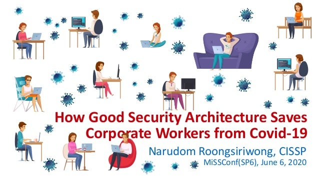 How Good Security Architecture Saves Corporate Workers from Covid-19 Narudom Roongsiriwong, CISSP MiSSConf(SP6), June 6, 2...