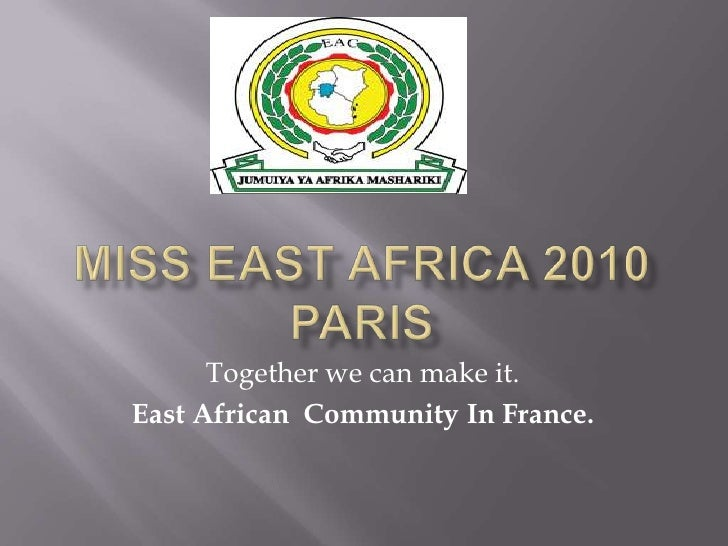 MISS EAST AFRICA 2010 PARIS<br />Togetherwecanmakeit.<br />East AfricanCommunity In France.<br />