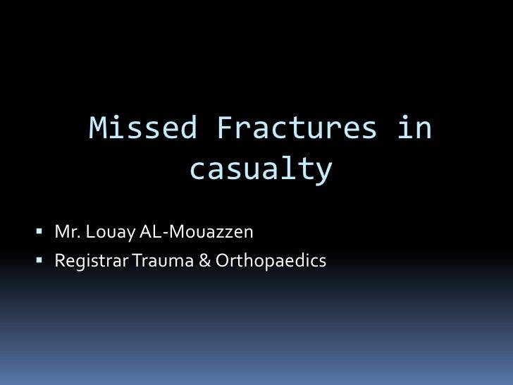 Missed Fractures in           casualty Mr. Louay AL-Mouazzen Registrar Trauma & Orthopaedics