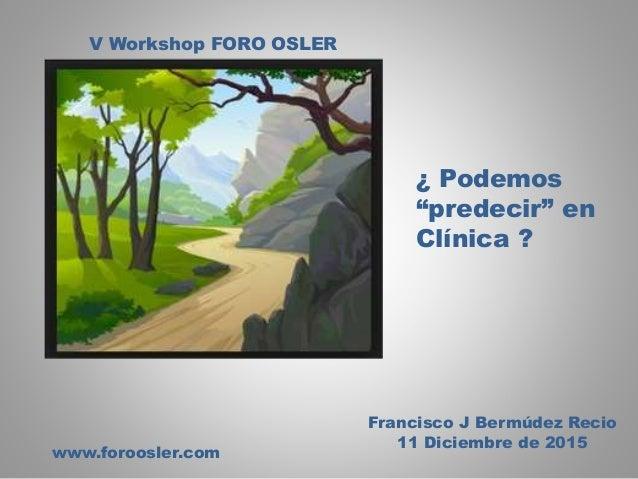 """V Workshop FORO OSLER www.foroosler.com Francisco J Bermúdez Recio 11 Diciembre de 2015 ¿ Podemos """"predecir"""" en Clínica ?"""