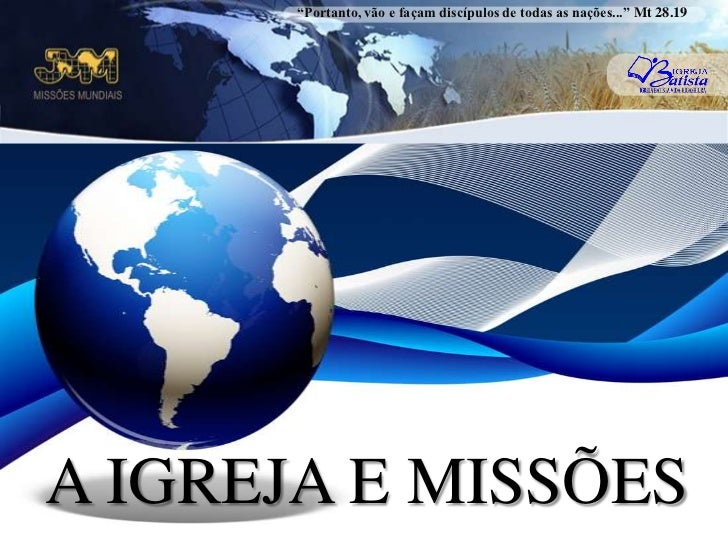 """""""Portanto, vão e façam discípulos de todas as nações..."""" Mt 28.19<br />A IGREJA E MISSÕES<br />"""