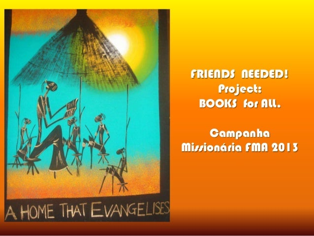 FRIENDS NEEDED! Project: BOOKS for ALL. Campanha Missionária FMA 2013