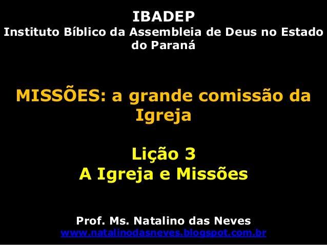 IBADEPInstituto Bíblico da Assembleia de Deus no Estadodo ParanáMISSÕES: a grande comissão daIgrejaLição 3A Igreja e Missõ...