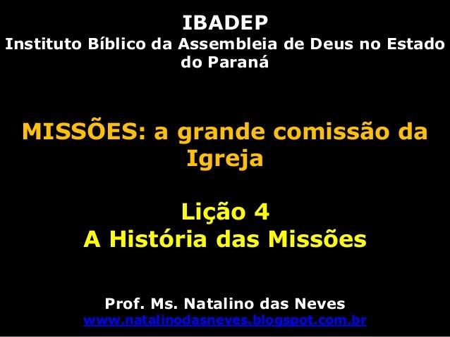 IBADEPInstituto Bíblico da Assembleia de Deus no Estadodo ParanáMISSÕES: a grande comissão daIgrejaLição 4A História das M...