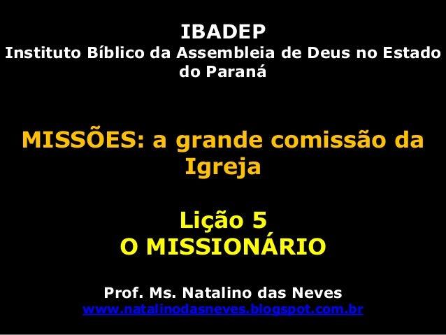 IBADEPInstituto Bíblico da Assembleia de Deus no Estadodo ParanáMISSÕES: a grande comissão daIgrejaLição 5O MISSIONÁRIOPro...