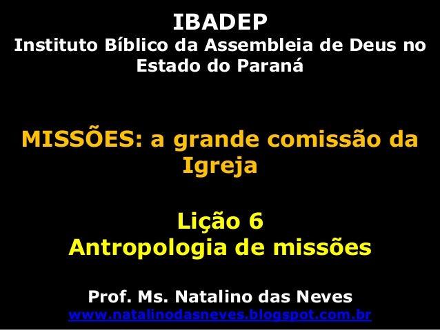 IBADEP Instituto Bíblico da Assembleia de Deus no Estado do Paraná MISSÕES: a grande comissão da Igreja Lição 6 Antropolog...