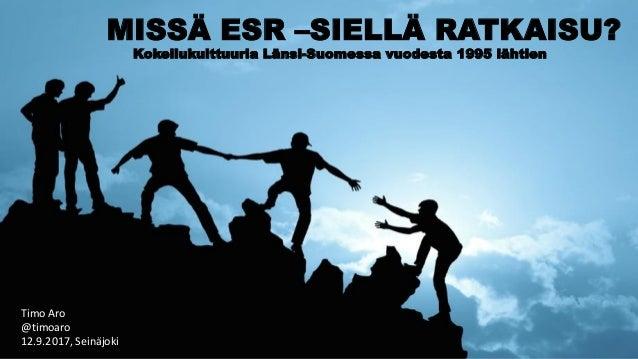 MISSÄ ESR –SIELLÄ RATKAISU? Kokeilukulttuuria Länsi-Suomessa vuodesta 1995 lähtien Timo Aro @timoaro 12.9.2017, Seinäjoki