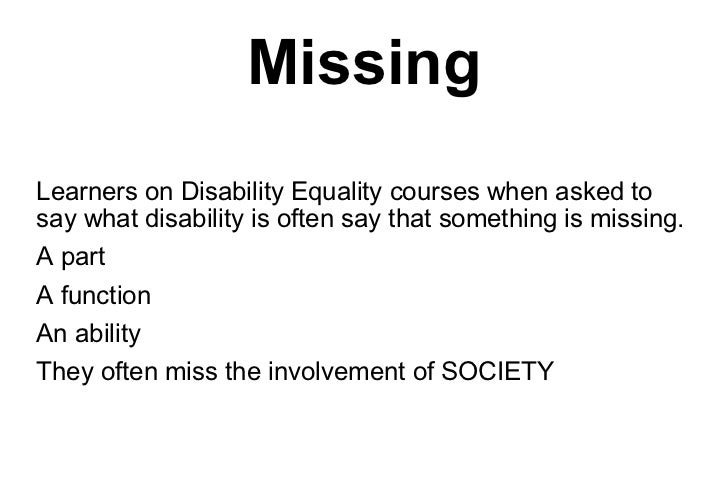 Missing <ul><li>Learners on Disability Equality courses when asked to say what disability is often say that something is m...