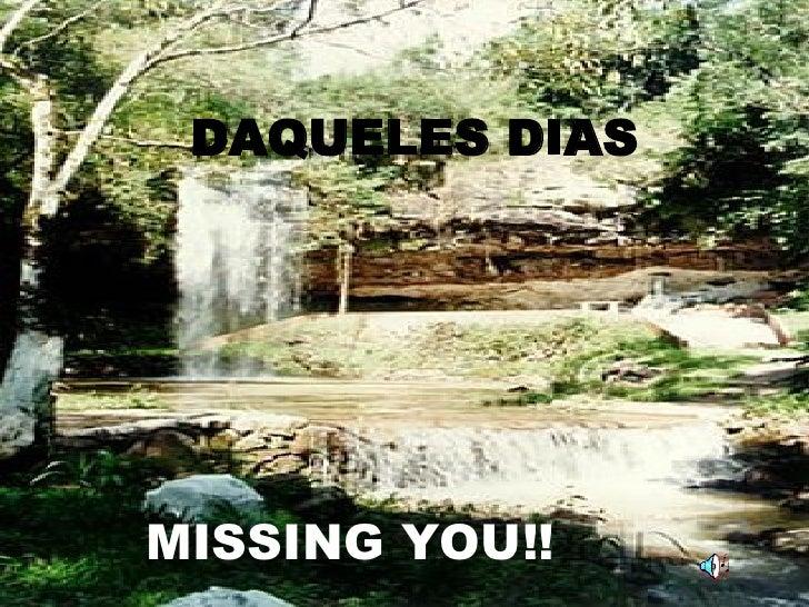 DAQUELES DIAS MISSING YOU!!