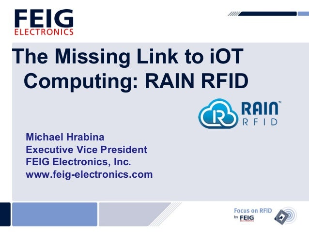 The Missing Link to iOT  Computing: RAIN RFID  Michael Hrabina  Executive Vice President  FEIG Electronics, Inc.  www.feig...