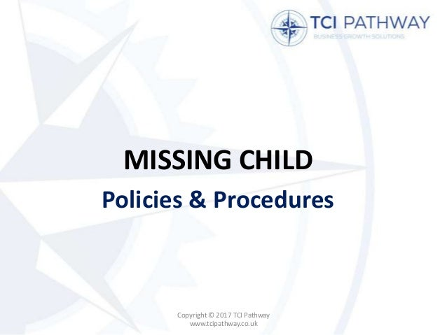 MISSING CHILD Policies & Procedures Copyright © 2017 TCI Pathway www.tcipathway.co.uk
